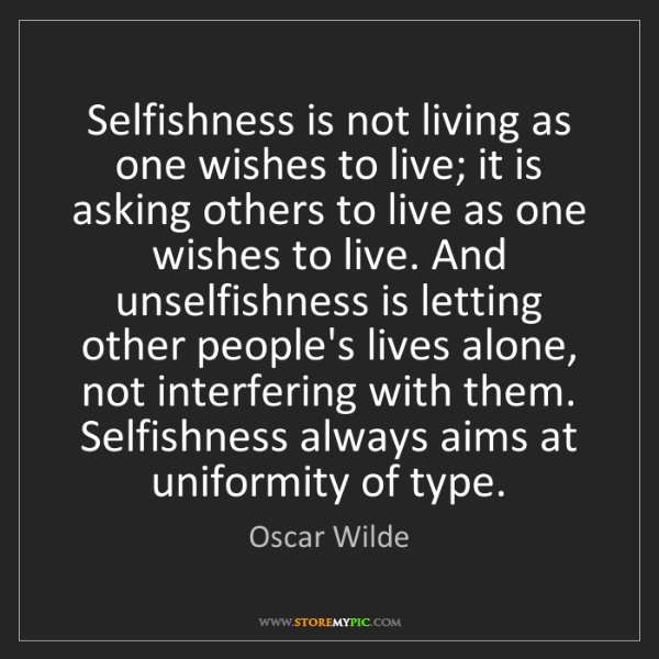 Oscar Wilde: Selfishness is not living as one wishes to live; it is...