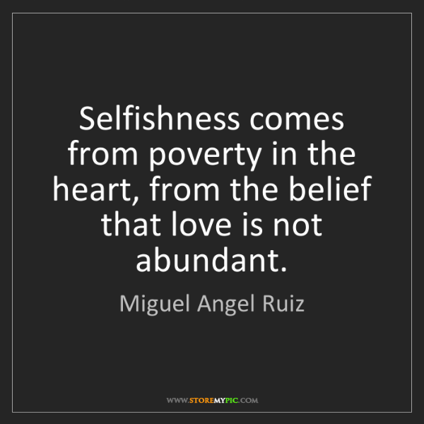 Miguel Angel Ruiz: Selfishness comes from poverty in the heart, from the...
