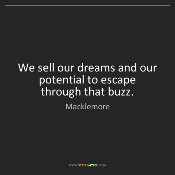 Macklemore: We sell our dreams and our potential to escape through...
