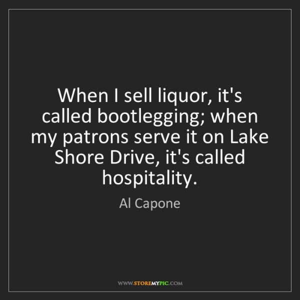Al Capone: When I sell liquor, it's called bootlegging; when my...