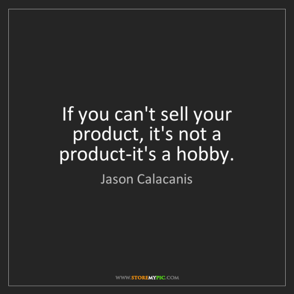 Jason Calacanis: If you can't sell your product, it's not a product-it's...