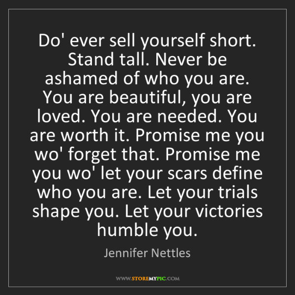 Jennifer Nettles: Do' ever sell yourself short. Stand tall. Never be ashamed...