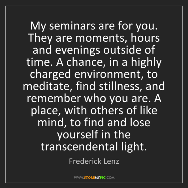 Frederick Lenz: My seminars are for you. They are moments, hours and...