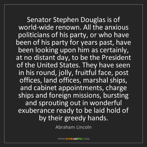 Abraham Lincoln: Senator Stephen Douglas is of world-wide renown. All...