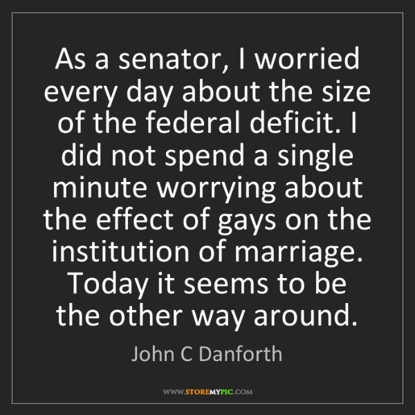 John C Danforth: As a senator, I worried every day about the size of the...