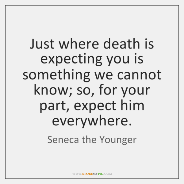 Just where death is expecting you is something we cannot know; so, ...