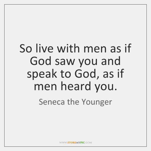 So live with men as if God saw you and speak to ...