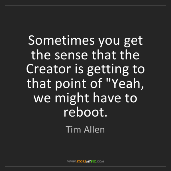 Tim Allen: Sometimes you get the sense that the Creator is getting...