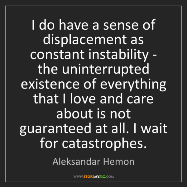 Aleksandar Hemon: I do have a sense of displacement as constant instability...
