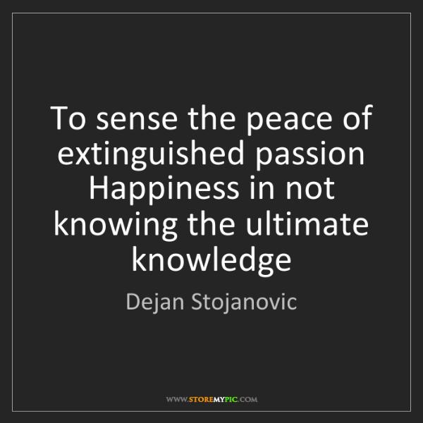 Dejan Stojanovic: To sense the peace of extinguished passion Happiness...
