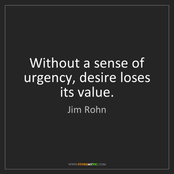 Jim Rohn: Without a sense of urgency, desire loses its value.