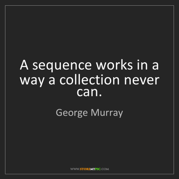 George Murray: A sequence works in a way a collection never can.