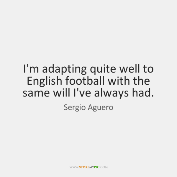 I'm adapting quite well to English football with the same will I've ...