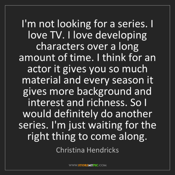 Christina Hendricks: I'm not looking for a series. I love TV. I love developing...