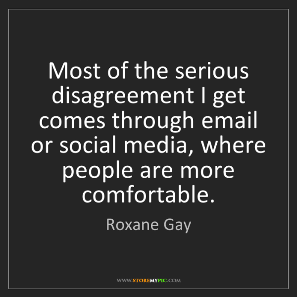 Roxane Gay: Most of the serious disagreement I get comes through...