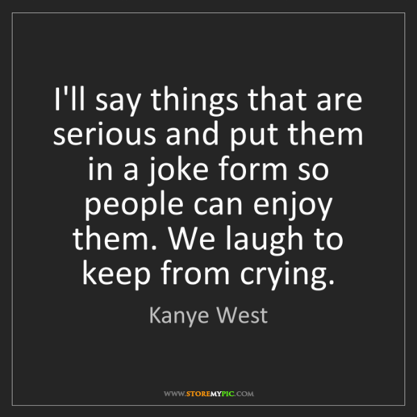 Kanye West: I'll say things that are serious and put them in a joke...