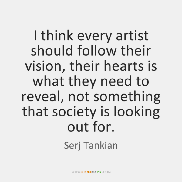 I think every artist should follow their vision, their hearts is what ...