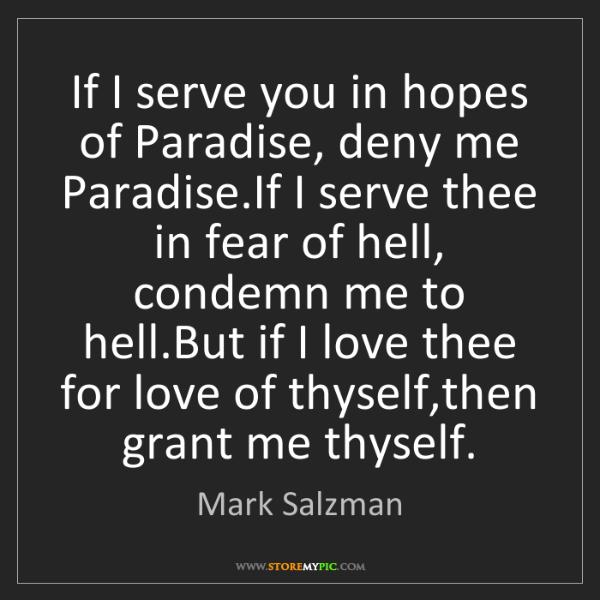 Mark Salzman: If I serve you in hopes of Paradise, deny me Paradise.If...