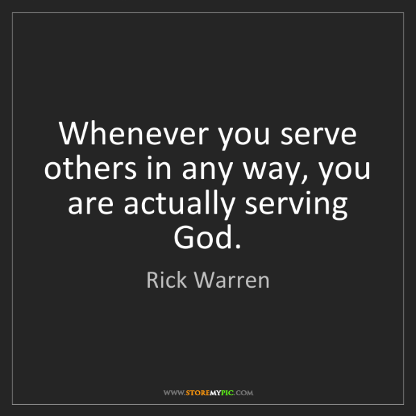 Rick Warren: Whenever you serve others in any way, you are actually...
