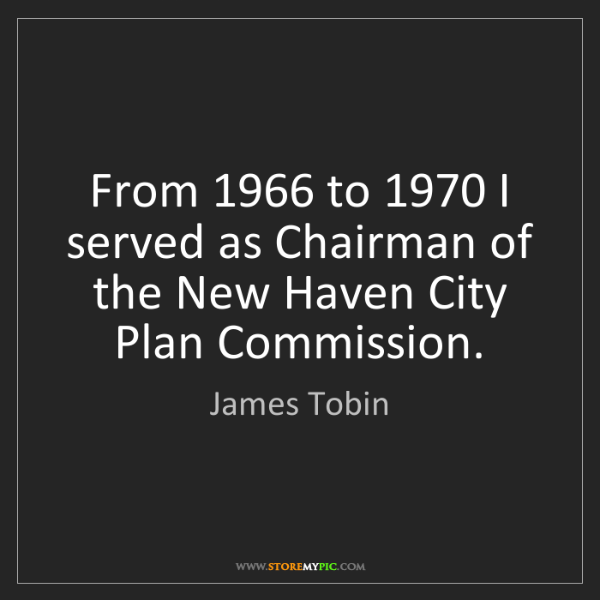 James Tobin: From 1966 to 1970 I served as Chairman of the New Haven...