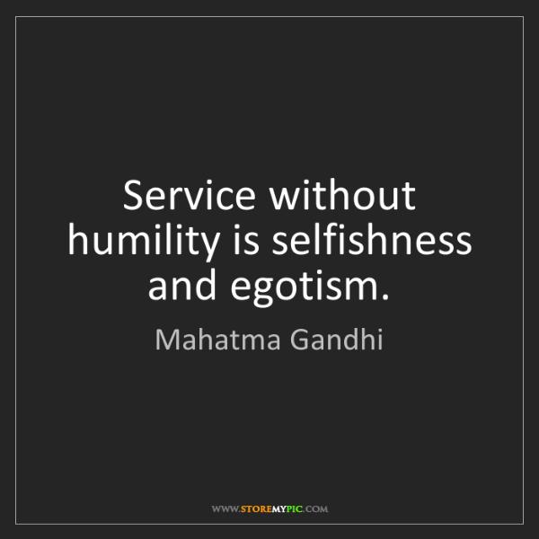 Mahatma Gandhi: Service without humility is selfishness and egotism.