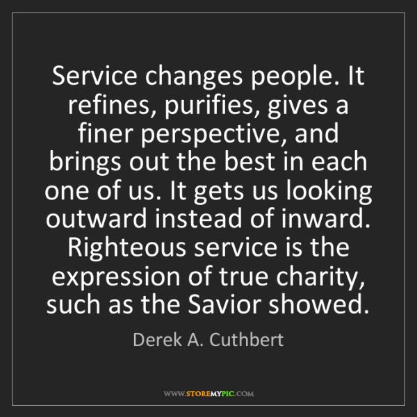 Derek A. Cuthbert: Service changes people. It refines, purifies, gives a...