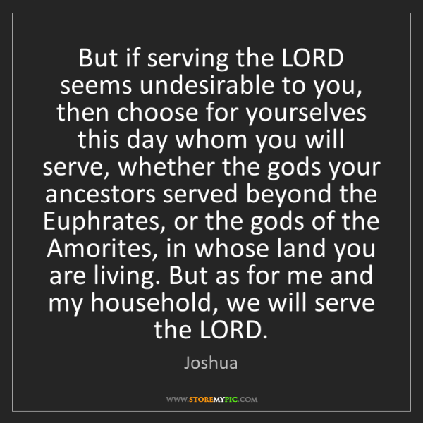 Joshua: But if serving the LORD seems undesirable to you, then...