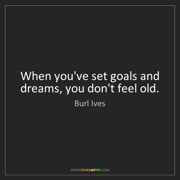 Burl Ives: When you've set goals and dreams, you don't feel old.