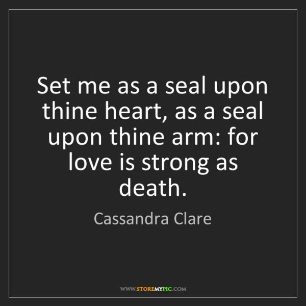 Cassandra Clare: Set me as a seal upon thine heart, as a seal upon thine...