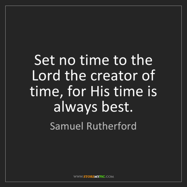 Samuel Rutherford: Set no time to the Lord the creator of time, for His...