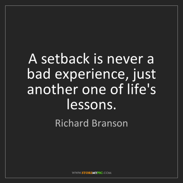 Richard Branson: A setback is never a bad experience, just another one...
