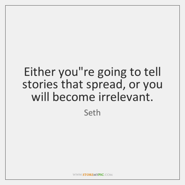 Either you're going to tell stories that spread, or you will become ...