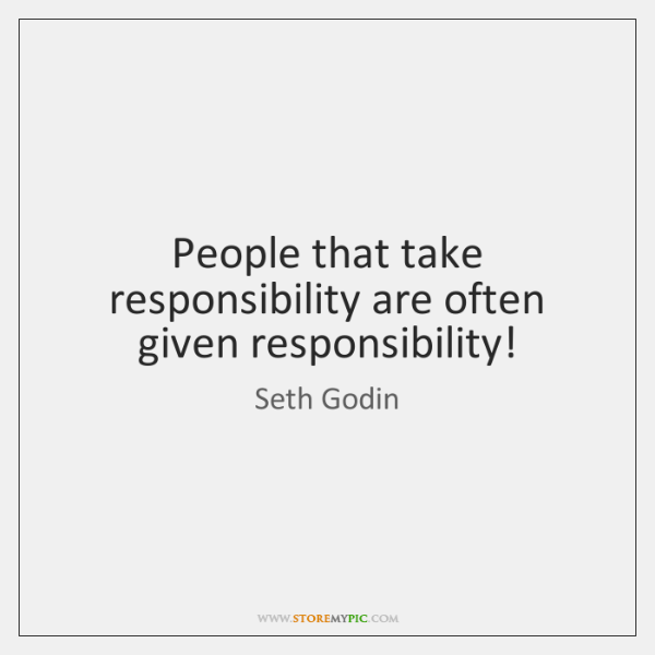 People that take responsibility are often given responsibility!