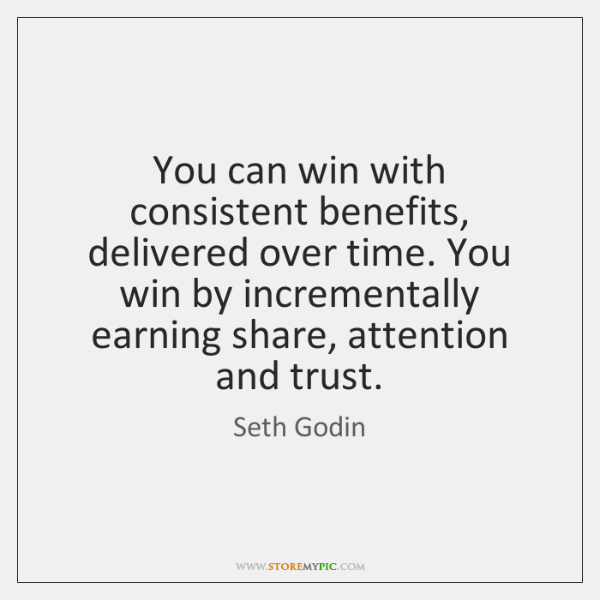 You can win with consistent benefits, delivered over time. You win by ...