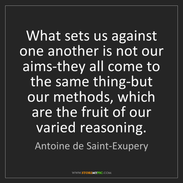 Antoine de Saint-Exupery: What sets us against one another is not our aims-they...