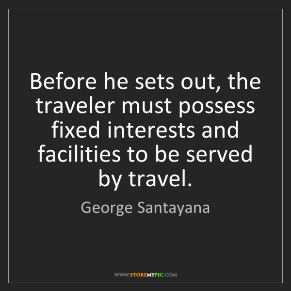 George Santayana: Before he sets out, the traveler must possess fixed interests...