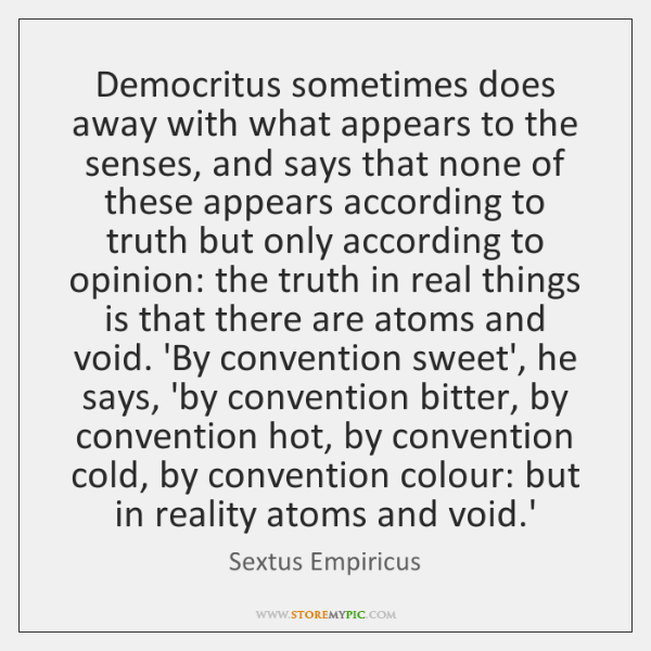 Democritus sometimes does away with what appears to the senses, and says ...