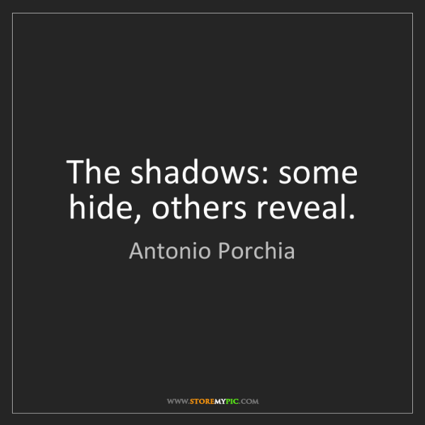 Antonio Porchia: The shadows: some hide, others reveal.
