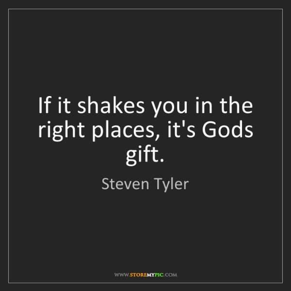 Steven Tyler: If it shakes you in the right places, it's Gods gift.
