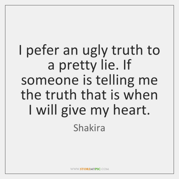 I pefer an ugly truth to a pretty lie. If someone is ...