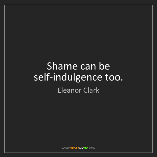Eleanor Clark: Shame can be self-indulgence too.