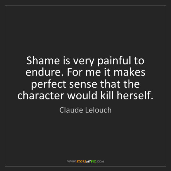 Claude Lelouch: Shame is very painful to endure. For me it makes perfect...