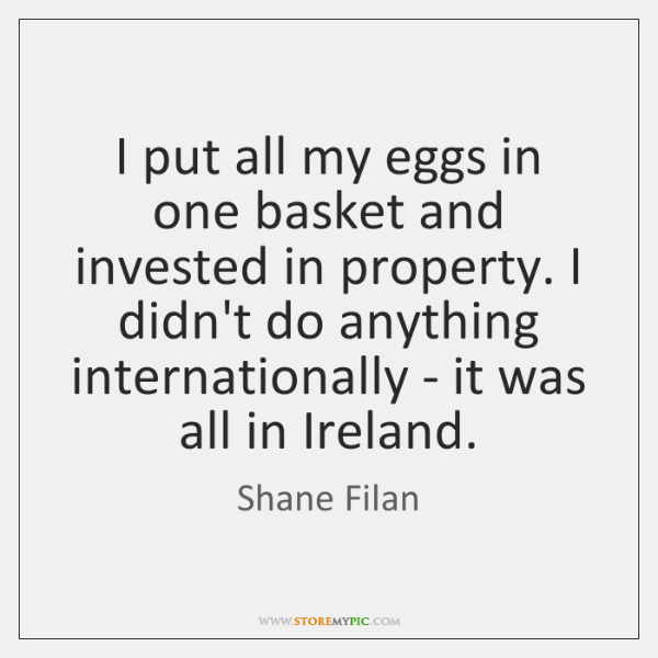I put all my eggs in one basket and invested in property. ...