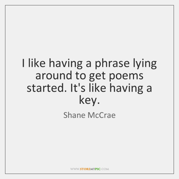 I like having a phrase lying around to get poems started. It's ...