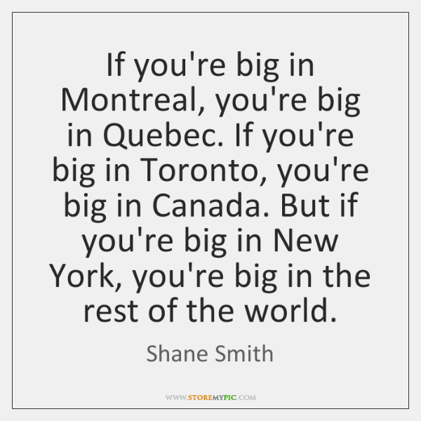 If you're big in Montreal, you're big in Quebec. If you're big ...
