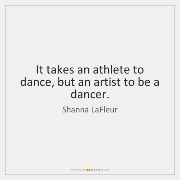 It takes an athlete to dance, but an artist to be a ...