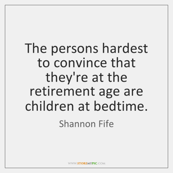 The persons hardest to convince that they're at the retirement age are ...