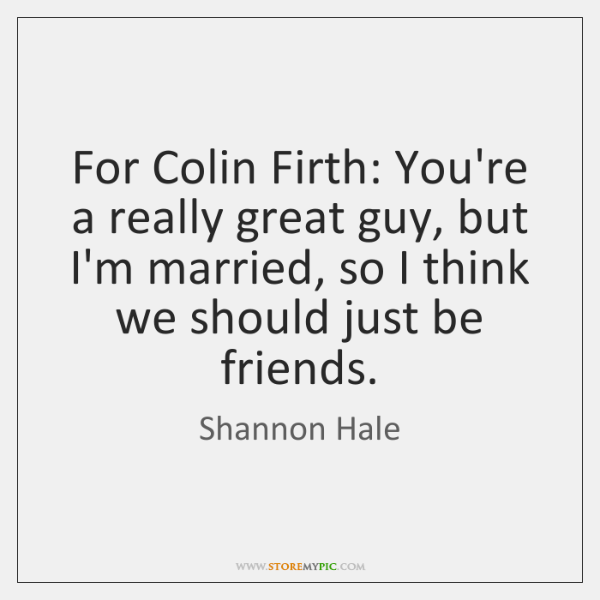 For Colin Firth: You're a really great guy, but I'm married, so ...