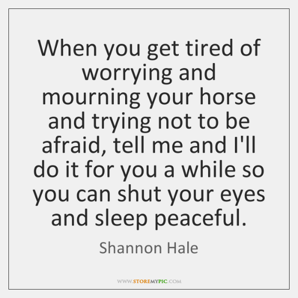 When you get tired of worrying and mourning your horse and trying ...
