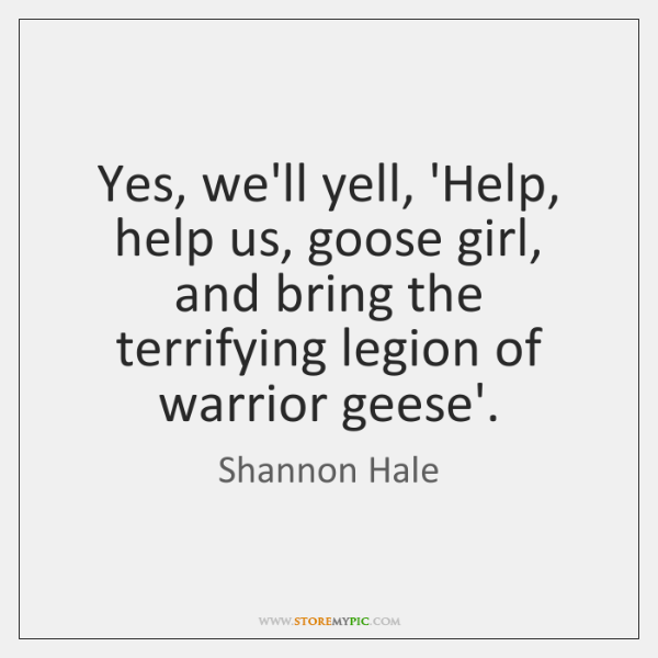 Yes, we'll yell, 'Help, help us, goose girl, and bring the terrifying ...